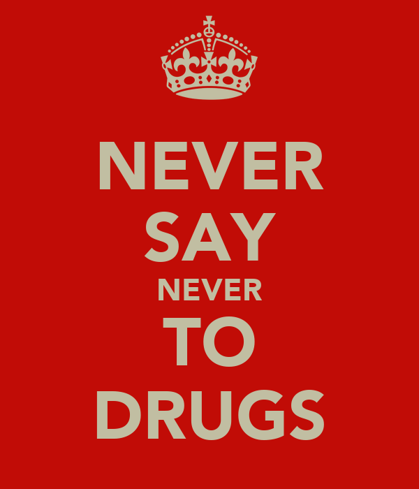 NEVER SAY NEVER TO DRUGS