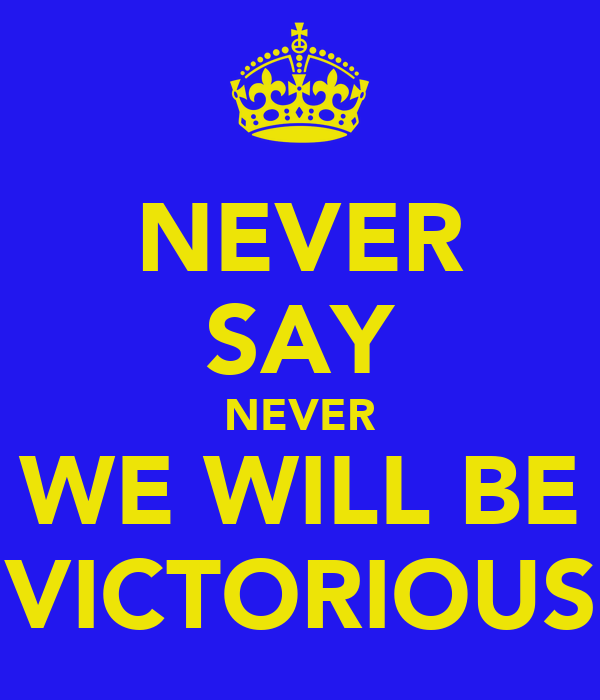 NEVER SAY NEVER WE WILL BE VICTORIOUS