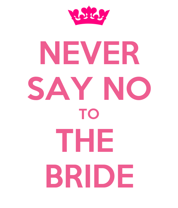 NEVER SAY NO TO THE  BRIDE