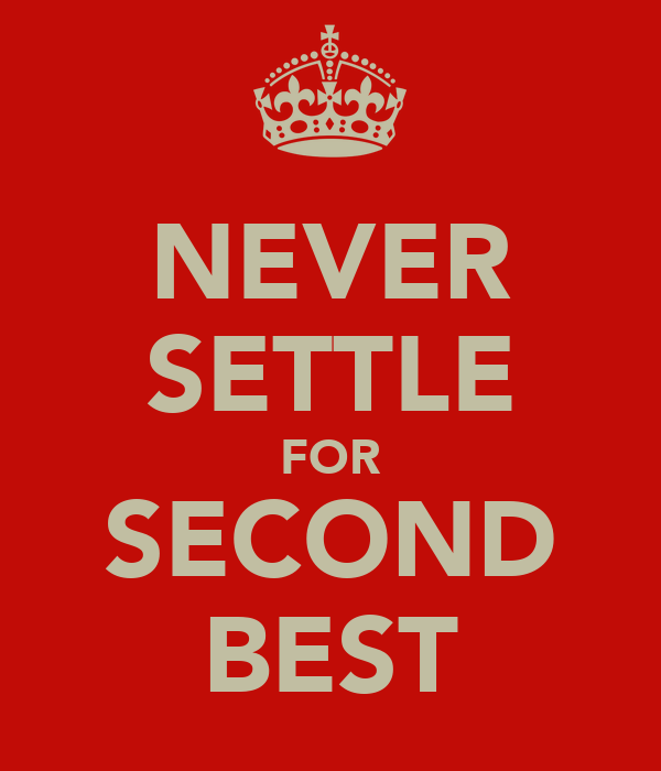 NEVER SETTLE FOR SECOND BEST