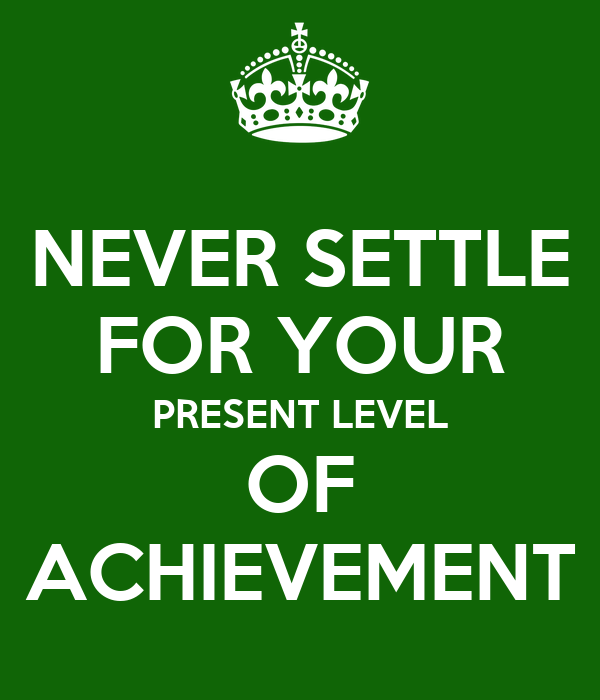 NEVER SETTLE FOR YOUR PRESENT LEVEL OF ACHIEVEMENT