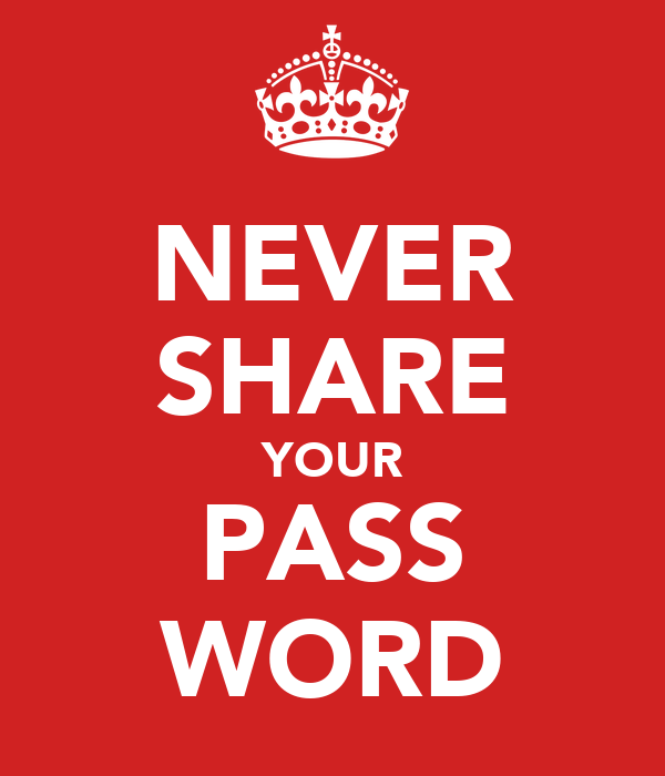 NEVER SHARE YOUR PASS WORD