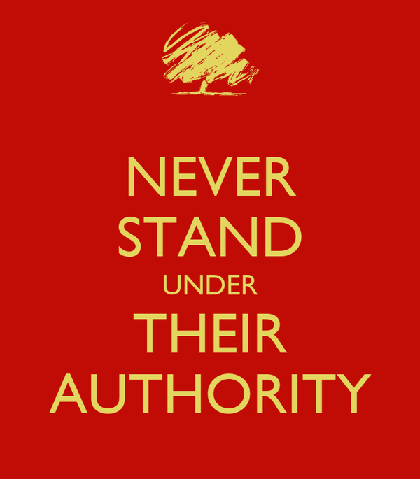 NEVER STAND UNDER THEIR AUTHORITY