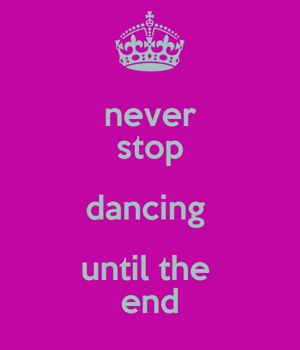 never stop dancing  until the  end