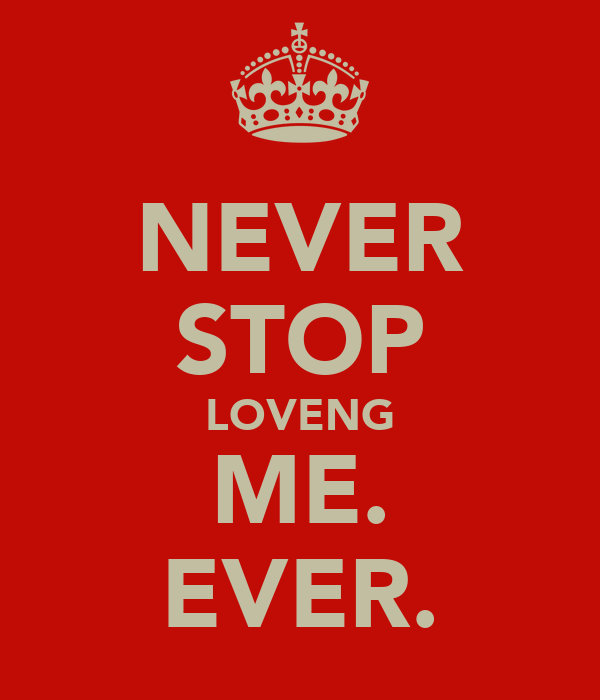 NEVER STOP LOVENG ME. EVER.