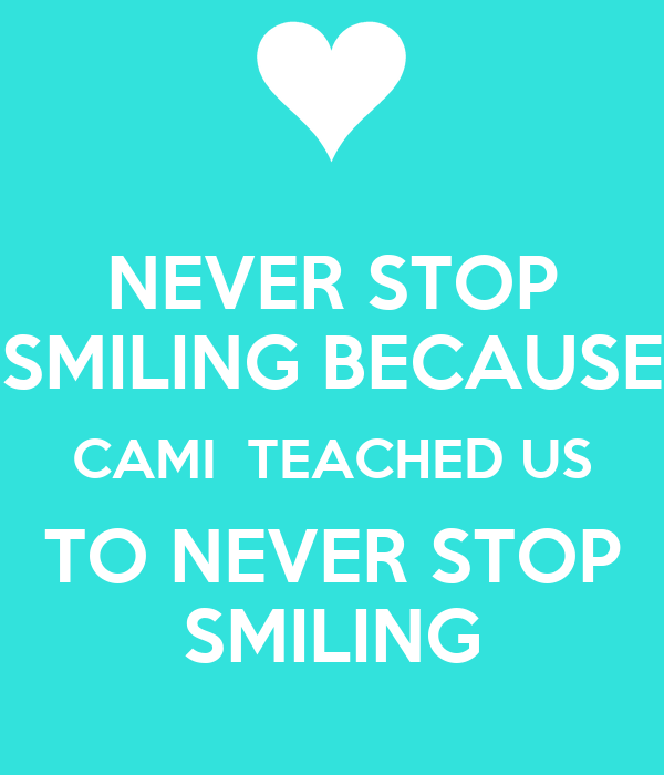 NEVER STOP SMILING BECAUSE CAMI  TEACHED US TO NEVER STOP SMILING