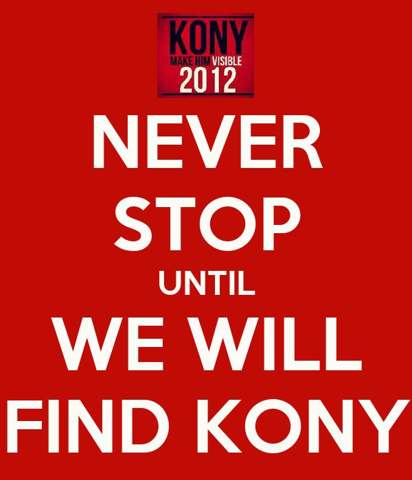 NEVER STOP UNTIL WE WILL FIND KONY