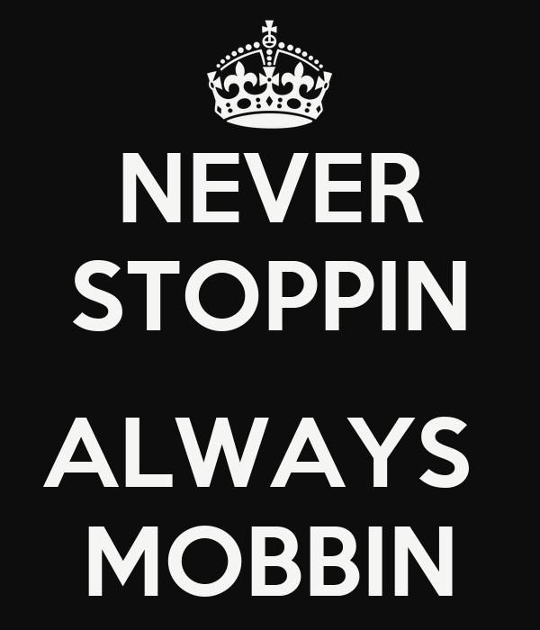 NEVER STOPPIN  ALWAYS  MOBBIN