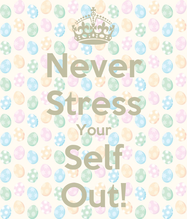Never Stress Your Self Out!