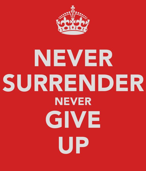 NEVER SURRENDER NEVER GIVE UP