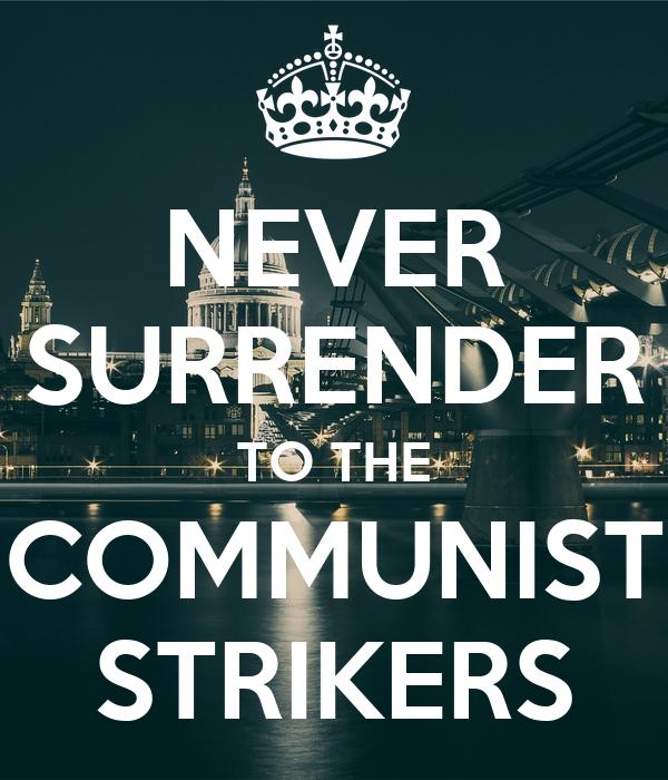 NEVER SURRENDER TO THE COMMUNIST STRIKERS