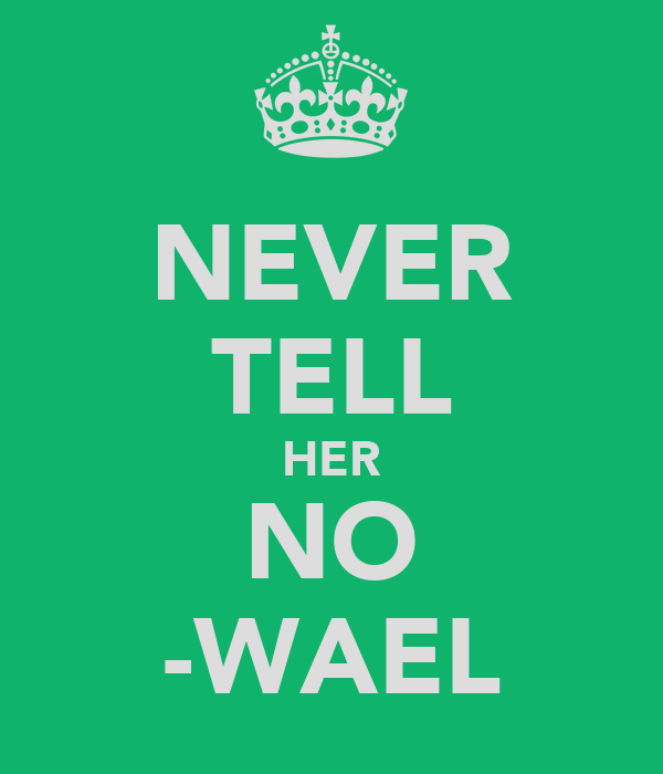 NEVER TELL HER NO -WAEL