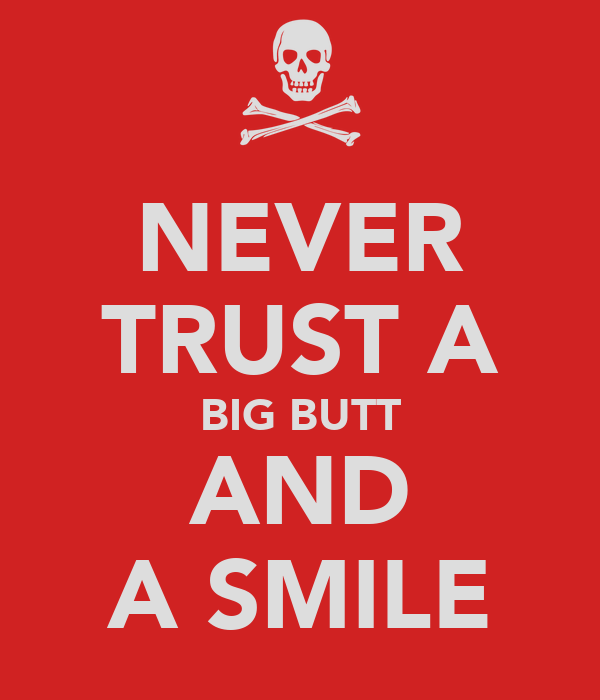NEVER TRUST A BIG BUTT AND A SMILE