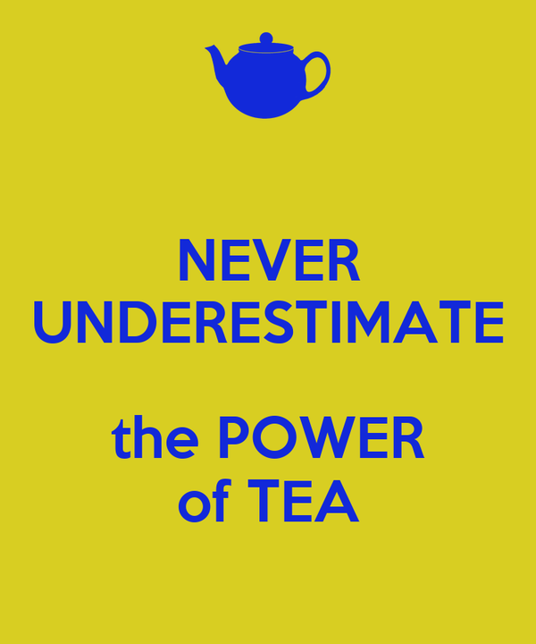 NEVER UNDERESTIMATE  the POWER of TEA