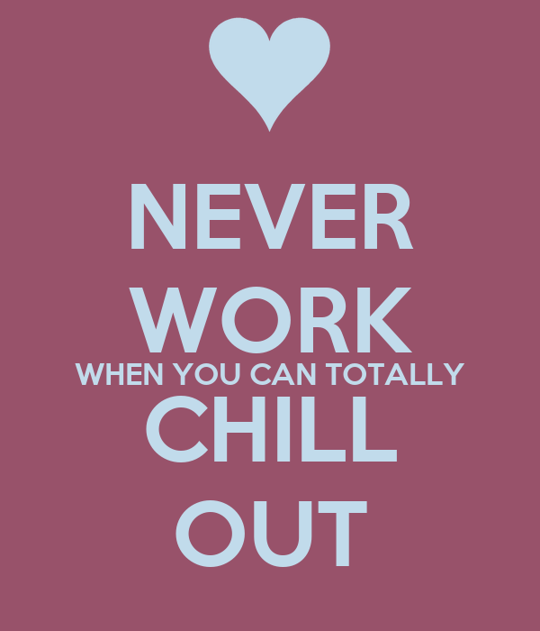 NEVER WORK WHEN YOU CAN TOTALLY CHILL OUT