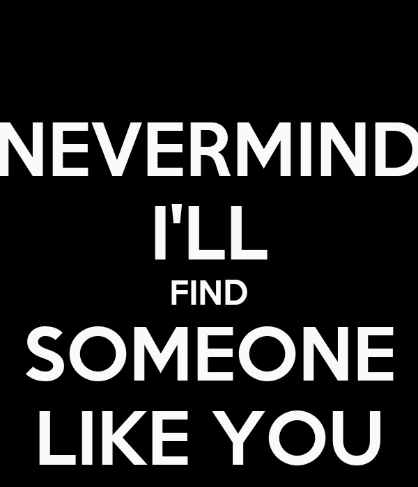 NEVERMIND I'LL FIND SOMEONE LIKE YOU