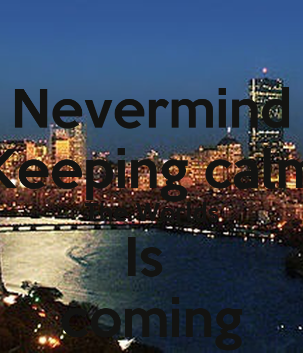 Nevermind Keeping calm The Worlds Is  coming