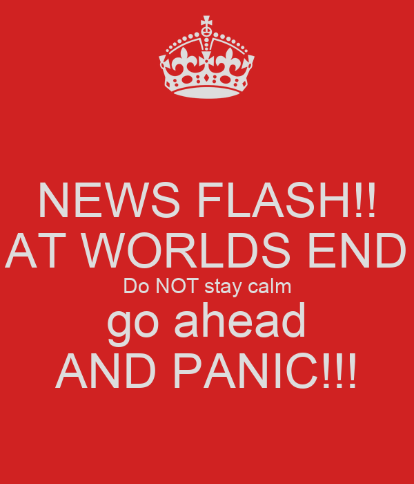 NEWS FLASH!! AT WORLDS END Do NOT stay calm go ahead AND PANIC!!!