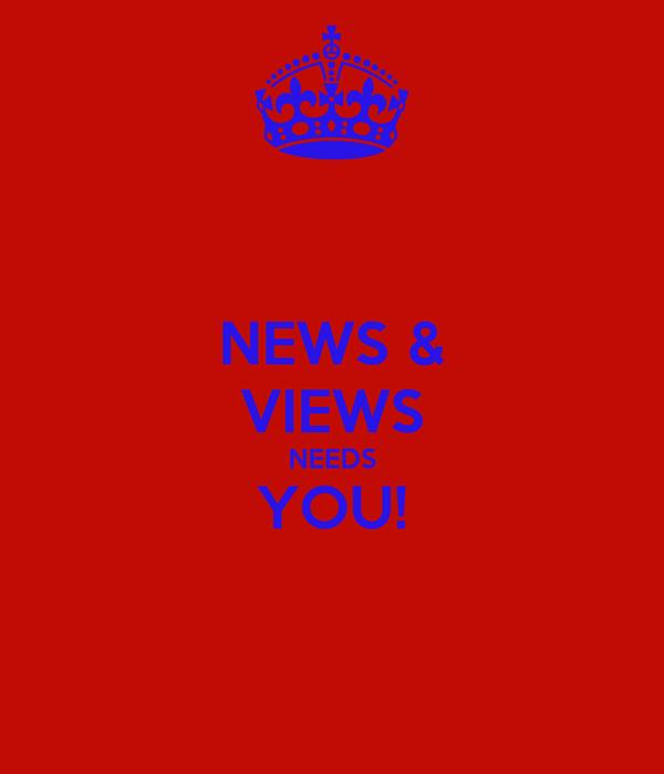 NEWS & VIEWS NEEDS YOU!