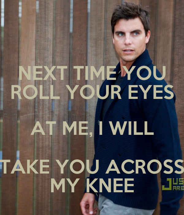 NEXT TIME YOU ROLL YOUR EYES AT ME, I WILL TAKE YOU ACROSS MY KNEE