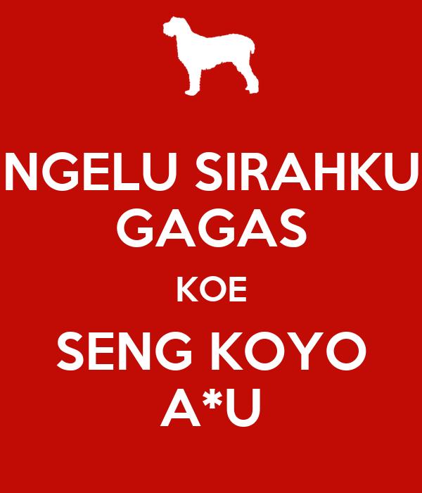 NGELU SIRAHKU GAGAS KOE SENG KOYO A*U