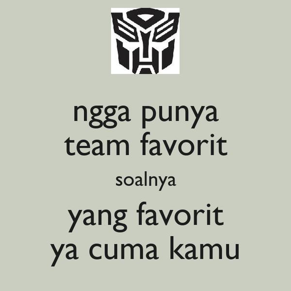ngga punya team favorit soalnya yang favorit ya cuma kamu