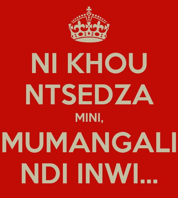 NI KHOU NTSEDZA MINI, MUMANGALI NDI INWI...