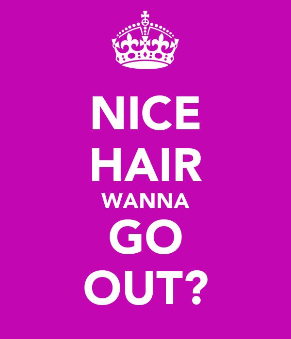 NICE HAIR WANNA GO OUT?