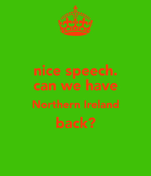 nice speech. can we have Northern Ireland back?