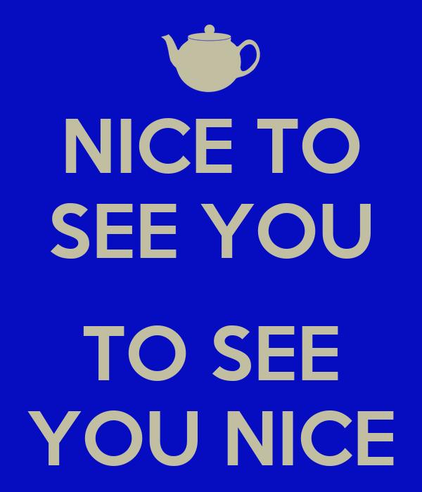 NICE TO SEE YOU  TO SEE YOU NICE