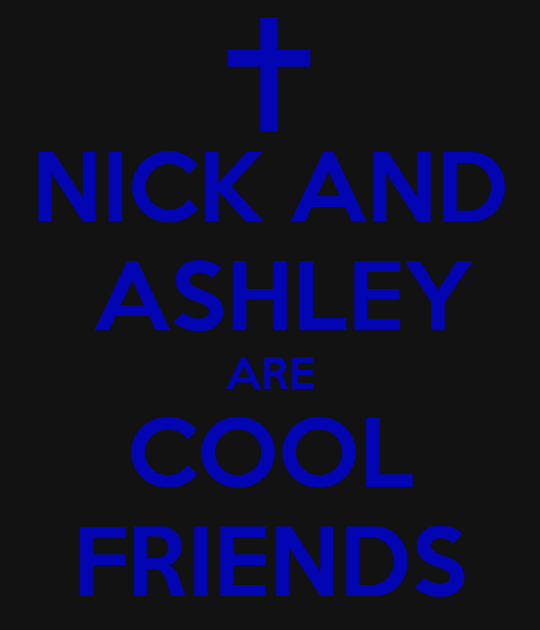 NICK AND  ASHLEY ARE COOL FRIENDS