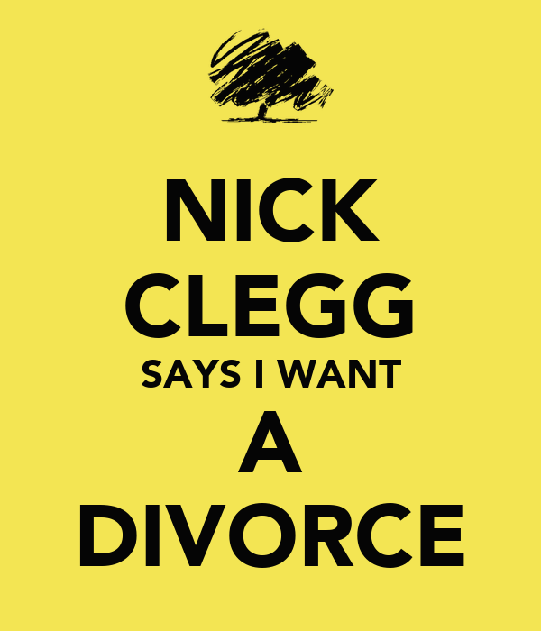 NICK CLEGG SAYS I WANT A DIVORCE