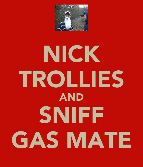 NICK TROLLIES AND SNIFF GAS MATE