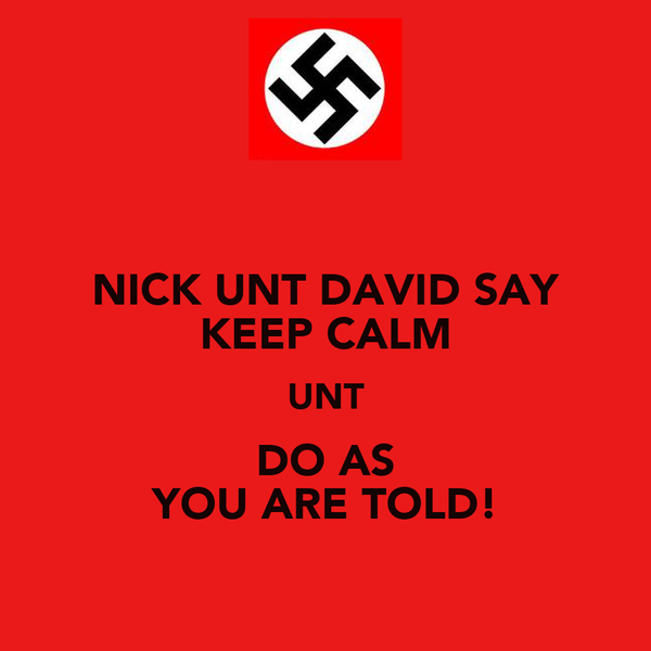 NICK UNT DAVID SAY KEEP CALM UNT DO AS YOU ARE TOLD!