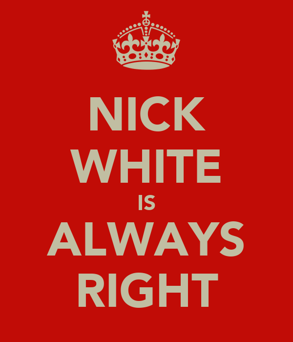 NICK WHITE IS ALWAYS RIGHT