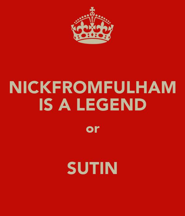 NICKFROMFULHAM IS A LEGEND or  SUTIN