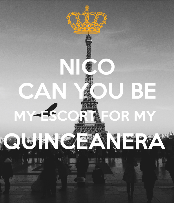 NICO CAN YOU BE MY ESCORT FOR MY  QUINCEANERA