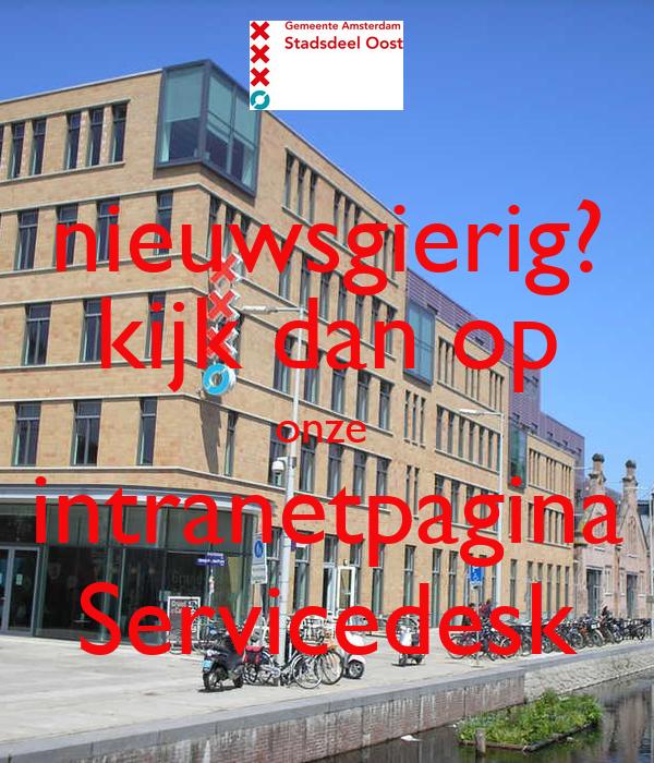 nieuwsgierig? kijk dan op onze  intranetpagina Servicedesk