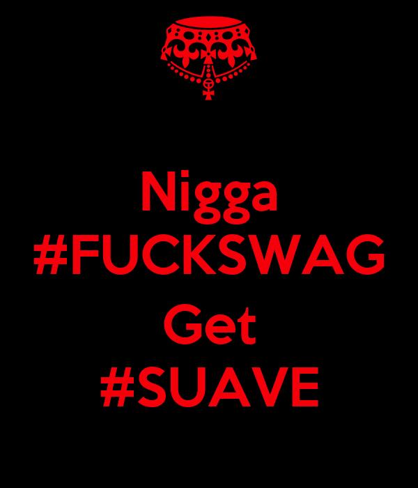 Nigga  #FUCKSWAG  Get #SUAVE