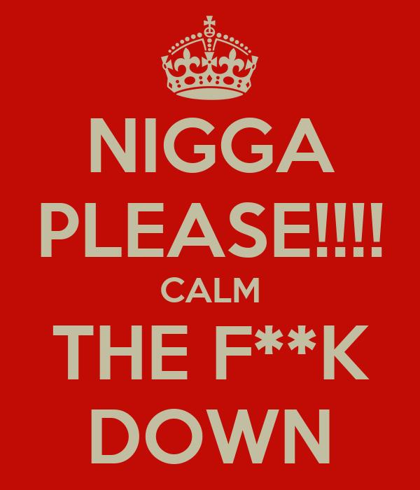 NIGGA PLEASE!!!! CALM THE F**K DOWN