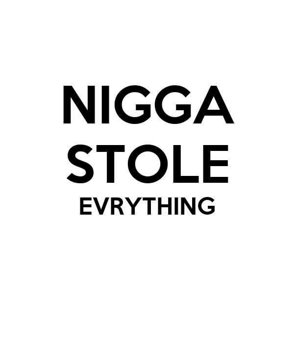 NIGGA STOLE EVRYTHING