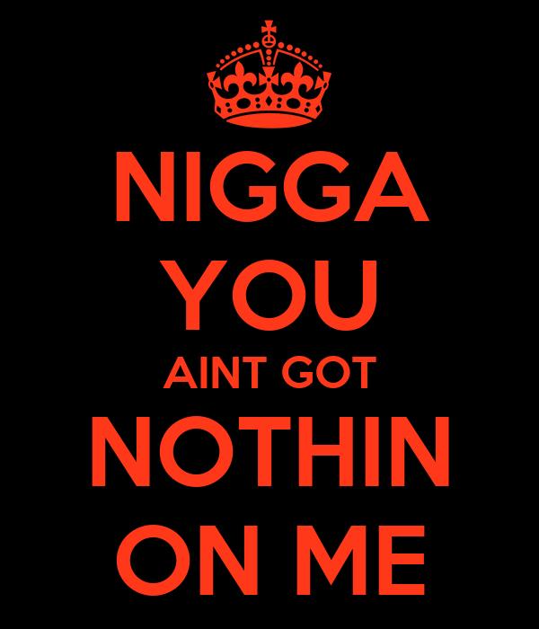 NIGGA YOU AINT GOT NOTHIN ON ME Poster   tysonrobinson161 ...
