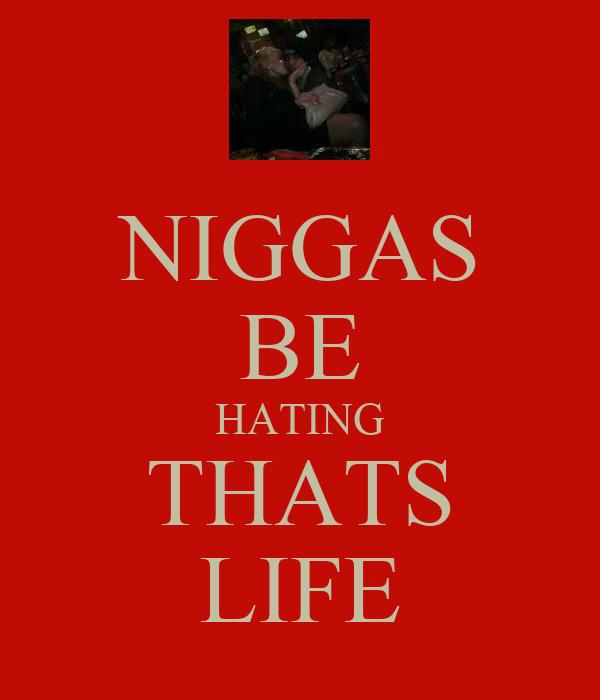 NIGGAS BE HATING THATS LIFE