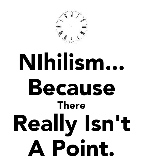 NIhilism... Because There Really Isn't A Point.
