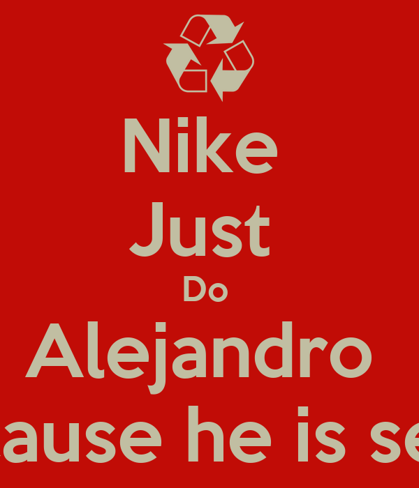 Nike  Just  Do  Alejandro  Because he is sexy