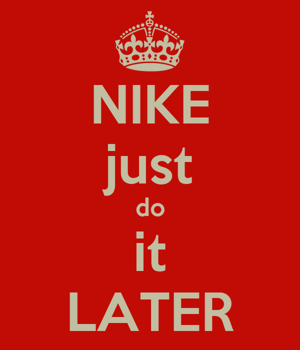 NIKE just do it LATER