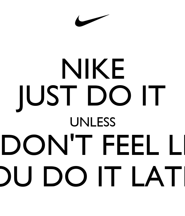 NIKE JUST DO IT UNLESS YOU DON'T FEEL LIKE IT TOU DO IT LATER