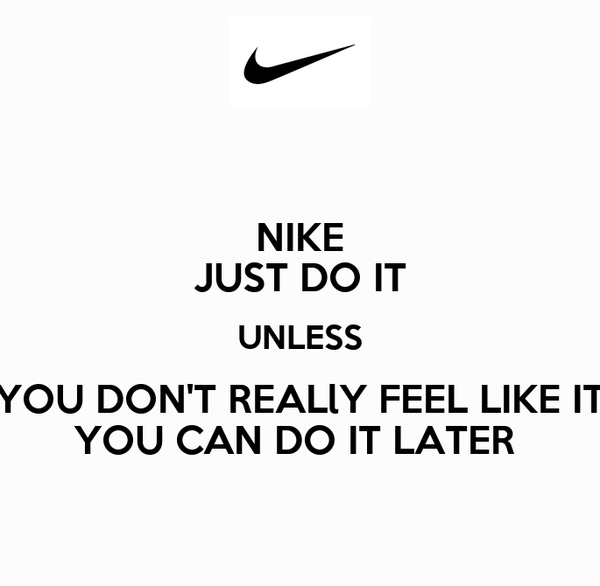 NIKE JUST DO IT UNLESS YOU DON'T REALlY FEEL LIKE IT YOU CAN DO IT LATER