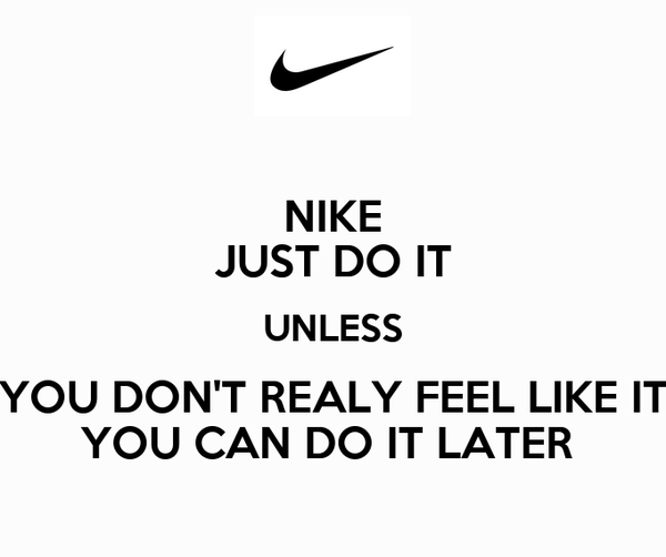 NIKE JUST DO IT UNLESS YOU DON'T REALY FEEL LIKE IT YOU CAN DO IT LATER