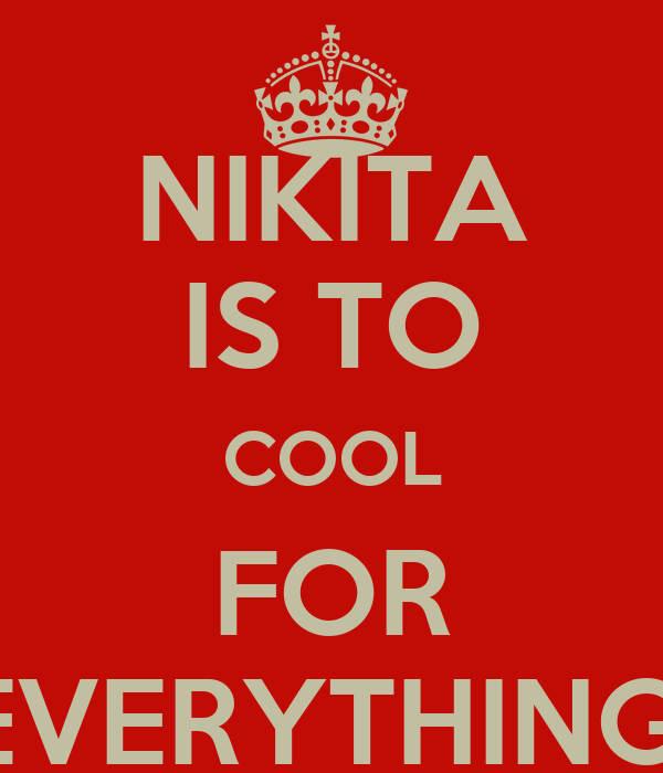NIKITA IS TO COOL FOR EVERYTHING!